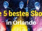 Orlando - 5 Shows die Sie sehen müssen Verpassen Sie diese Shows nicht!