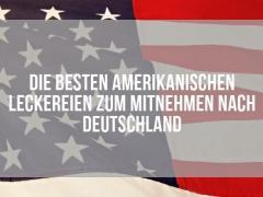Die besten amerikanischen Leckereien zum Mitnehmen nach Deutschland